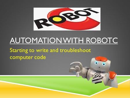 AUTOMATION WITH ROBOTC Starting to write and troubleshoot computer code.