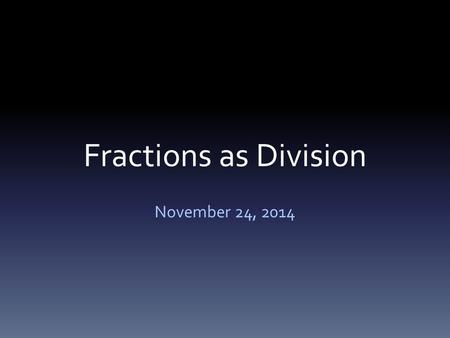 Fractions as Division November 24, 2014. Goal: I will relate fractions as division to fractions of a set!