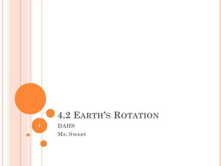 4.2 E ARTH ' S R OTATION DAHS Mr. Sweet 1 O BJECTIVES Give evidence of Earth's rotation. Relate Earth's rotation to the day-night cycle and the time.