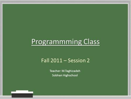 Programmming Class Fall 2011 – Session 2 Teacher: M.Taghizadeh