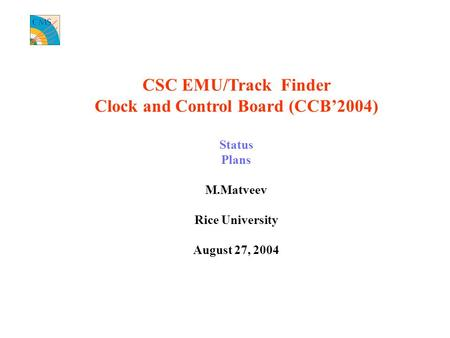 CSC EMU/Track Finder Clock and Control Board (CCB'2004) Status Plans M.Matveev Rice University August 27, 2004.