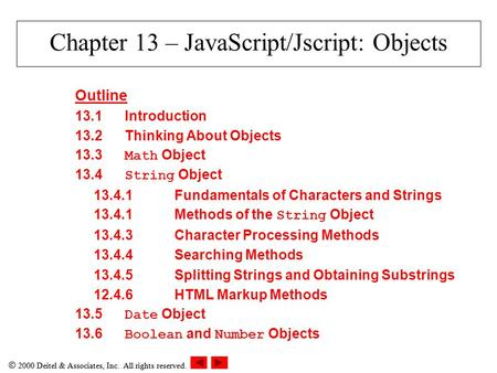  2000 Deitel & Associates, Inc. All rights reserved. Chapter 13 – JavaScript/Jscript: Objects Outline 13.1Introduction 13.2Thinking About Objects 13.3.