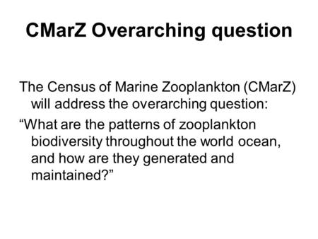 "The Census of Marine Zooplankton (CMarZ) will address the overarching question: ""What are the patterns of zooplankton biodiversity throughout the world."