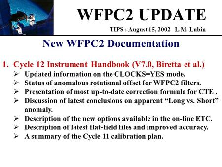 WFPC2 UPDATE TIPS : August 15, 2002 L.M. Lubin New WFPC2 Documentation 1.Cycle 12 Instrument Handbook (V7.0, Biretta et al.)  Updated information on the.