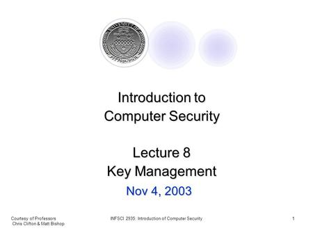 Courtesy of Professors Chris Clifton & Matt Bishop INFSCI 2935: Introduction of Computer Security1 Nov 4, 2003 Introduction to Computer Security Lecture.