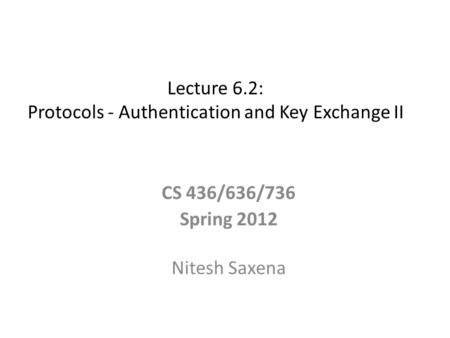Lecture 6.2: Protocols - Authentication and Key Exchange II CS 436/636/736 Spring 2012 Nitesh Saxena.
