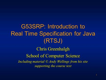 1 G53SRP: Introduction to Real Time Specification for Java (RTSJ) Chris Greenhalgh School of Computer Science Including material © Andy Wellings from his.