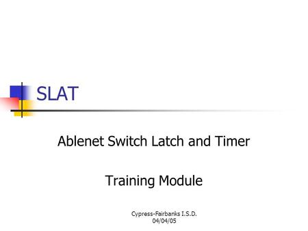 Cypress-Fairbanks I.S.D. 04/04/05 SLAT Ablenet Switch Latch and Timer Training Module.
