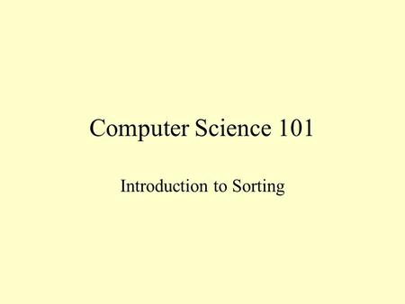 Computer Science 101 Introduction to Sorting. Sorting One of the most common activities of a computer is sorting data Arrange data into numerical or alphabetical.