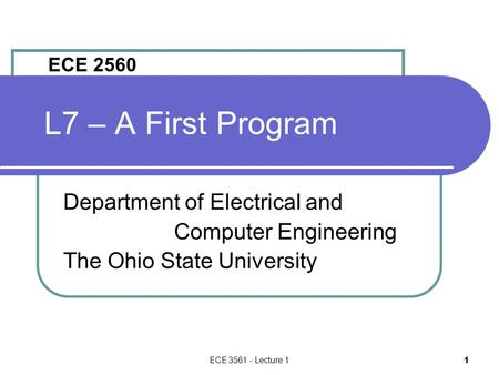 ECE 3561 - Lecture 1 1 L7 – A First Program Department of Electrical and Computer Engineering The Ohio State University ECE 2560.