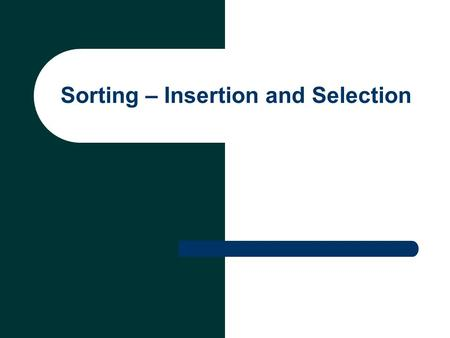 Sorting – Insertion and Selection. Sorting Arranging data into ascending or descending order Influences the speed and complexity of algorithms that use.