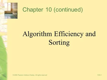 © 2006 Pearson Addison-Wesley. All rights reserved10 B-1 Chapter 10 (continued) Algorithm Efficiency and Sorting.