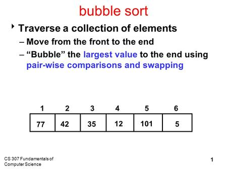 "CS 307 Fundamentals of Computer Science 1 bubble sort  Traverse a collection of elements –Move from the front to the end –""Bubble"" the largest value to."