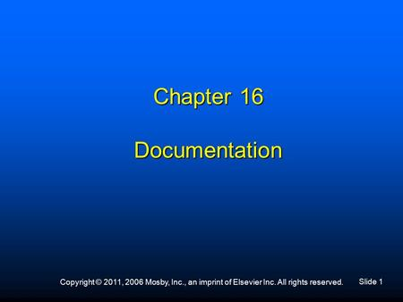 Slide 1 Copyright © 2011, 2006 Mosby, Inc., an imprint of Elsevier Inc. All rights reserved. Chapter 16 Documentation.