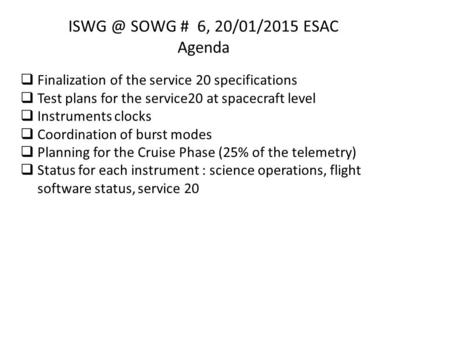 SOWG # 6, 20/01/2015 ESAC Agenda  Finalization of the service 20 specifications  Test plans for the service20 at spacecraft level  Instruments.