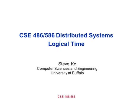 CSE 486/586 CSE 486/586 Distributed Systems Logical Time Steve Ko Computer Sciences and Engineering University at Buffalo.