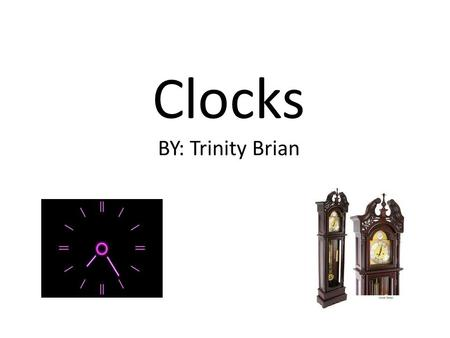 Clocks BY: Trinity Brian. What I'm talking about What has changed about clocks? Clocks were a great invention because? What is the difference in grandfather.