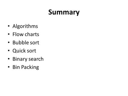 Summary Algorithms Flow charts Bubble sort Quick sort Binary search Bin Packing.