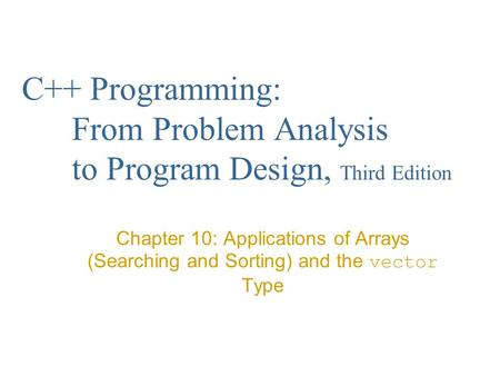 C++ Programming: From Problem Analysis to Program Design, Third Edition Chapter 10: Applications of Arrays (Searching and Sorting) and the vector Type.