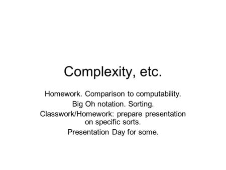 Complexity, etc. Homework. Comparison to computability. Big Oh notation. Sorting. Classwork/Homework: prepare presentation on specific sorts. Presentation.