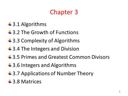 Chapter 3 3.1 Algorithms 3.2 The Growth of Functions 3.3 Complexity of Algorithms 3.4 The Integers and Division 3.5 Primes and Greatest Common Divisors.