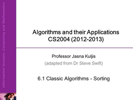 Algorithms and their Applications CS2004 (2012-2013) Professor Jasna Kuljis (adapted from Dr Steve Swift) 6.1 Classic Algorithms - Sorting.