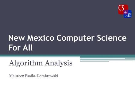 New Mexico Computer Science For All Algorithm Analysis Maureen Psaila-Dombrowski.