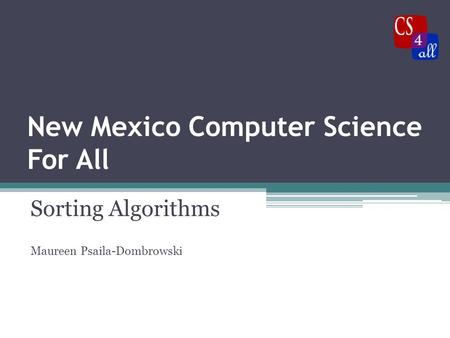 New Mexico Computer Science For All Sorting Algorithms Maureen Psaila-Dombrowski.