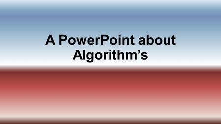 A PowerPoint about Algorithm's. What is an algorithm? A step by step process of instruction.