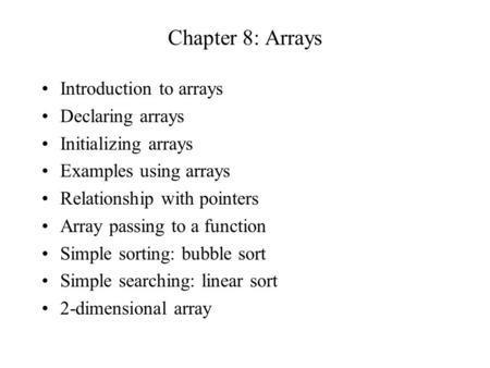 Chapter 8: Arrays Introduction to arrays Declaring arrays Initializing arrays Examples using arrays Relationship with pointers Array passing to a function.