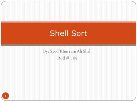 By: Syed Khurram Ali Shah Roll # : 08 Shell Sort 1.
