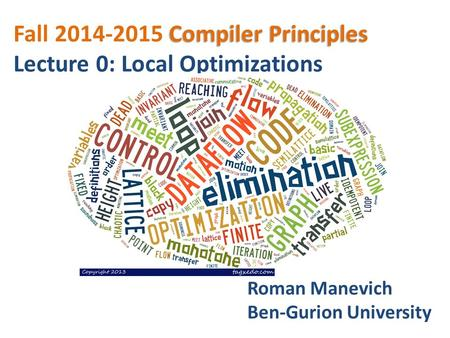 Compiler Principles Fall 2014-2015 Compiler Principles Lecture 0: Local Optimizations Roman Manevich Ben-Gurion University.