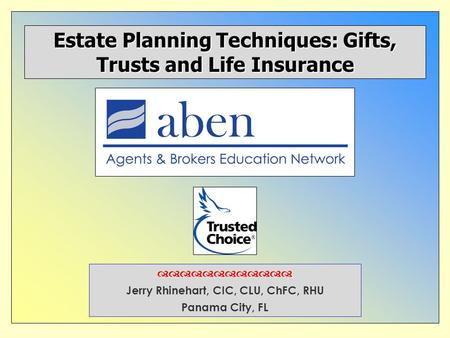  Jerry Rhinehart, CIC, CLU, ChFC, RHU Panama City, FL Estate Planning Techniques: Gifts, Trusts and Life Insurance.