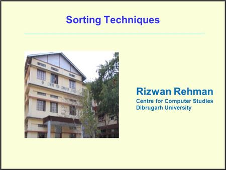 Sorting Techniques Rizwan Rehman Centre for Computer Studies Dibrugarh University.