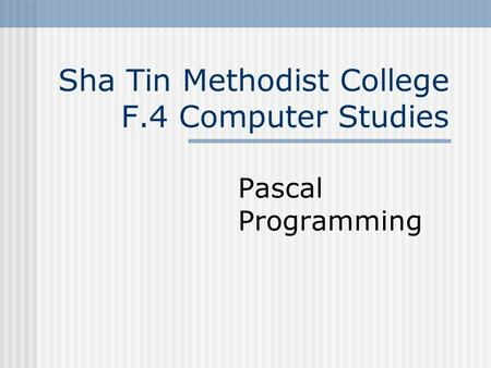Sha Tin Methodist College F.4 Computer Studies Pascal Programming.