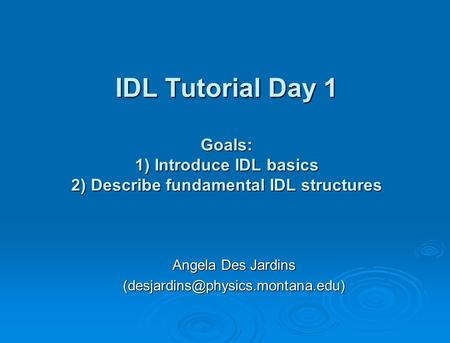 IDL Tutorial Day 1 Goals: 1) Introduce IDL basics 2) Describe fundamental IDL structures Angela Des Jardins