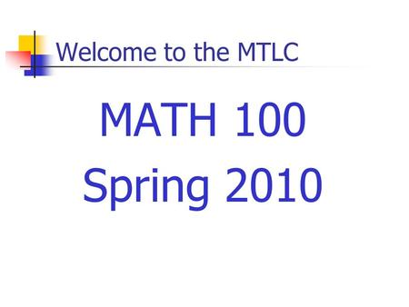 Welcome to the MTLC MATH 100 Spring 2010. Course Requirements Prerequisites Grade of C– or better in Math 005 Minimum of 190 (19) on the placement test.