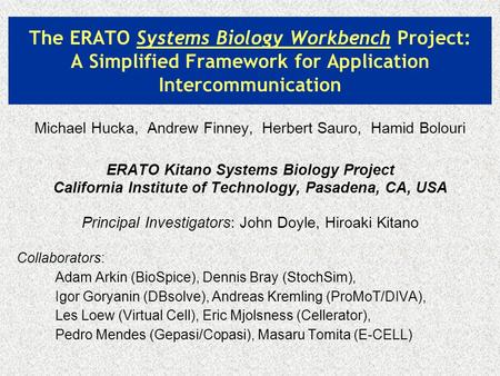 The ERATO Systems Biology Workbench Project: A Simplified Framework for Application Intercommunication Michael Hucka, Andrew Finney, Herbert Sauro, Hamid.