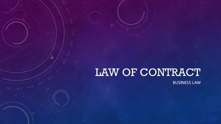 LAW OF CONTRACT BUSINESS LAW. WHAT IS A CONTRACT? A lawful agreement, between two or more persons having contractual capacity, and made with the serious.