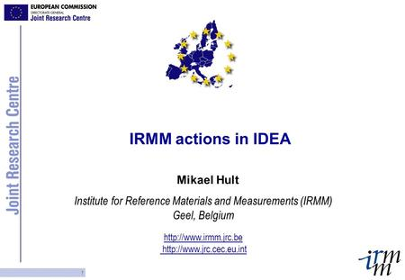 1 IRMM actions in IDEA Mikael Hult Institute for Reference Materials and Measurements (IRMM) Geel, Belgium