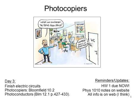 1 Day 3: Finish electric circuits Photocopiers: Bloomfield 10.2 Photoconductors (Blm 12.1 p.427-433). Reminders/Updates: HW 1 due NOW! Phys 1010 notes.