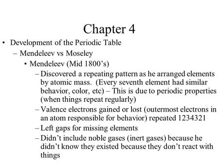 Chapter 4 Development of the Periodic Table –Mendeleev vs Moseley Mendeleev (Mid 1800's) –Discovered a repeating pattern as he arranged elements by atomic.