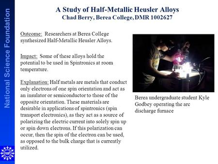 National Science Foundation A Study of Half-Metallic Heusler Alloys Chad Berry, Berea College, DMR 1002627 Explanation: Half metals are metals that conduct.