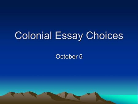 Colonial Essay Choices October 5. #1 Analyze the differences between the Spanish settlements in the Southwest and the English colonies in New England.