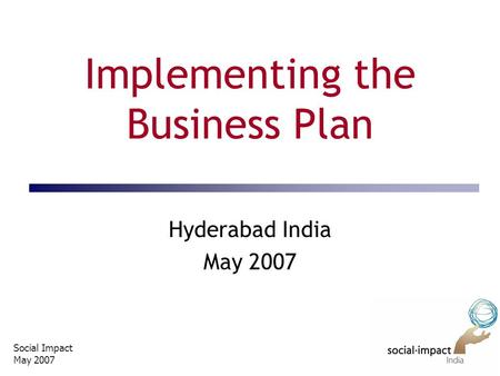 Social Impact May 2007 Implementing the Business Plan Hyderabad India May 2007.