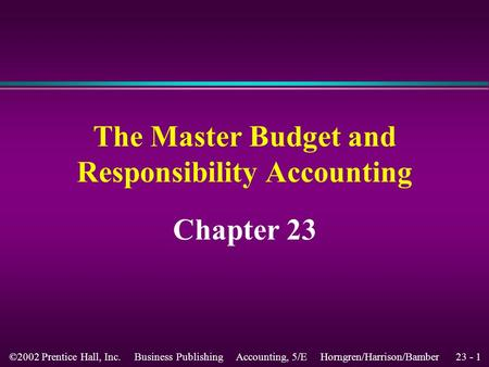 23 - 1©2002 Prentice Hall, Inc. Business Publishing Accounting, 5/E Horngren/Harrison/Bamber The Master Budget and Responsibility Accounting Chapter 23.