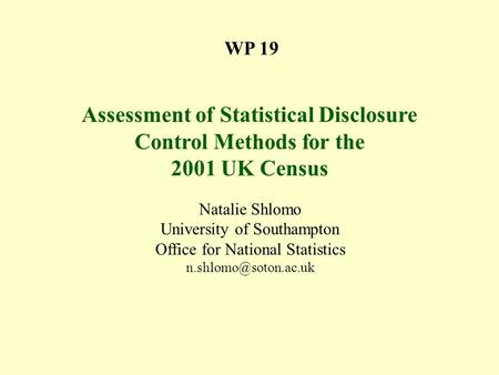 WP 19 Assessment of Statistical Disclosure Control Methods for the 2001 UK Census Natalie Shlomo University of Southampton Office for National Statistics.