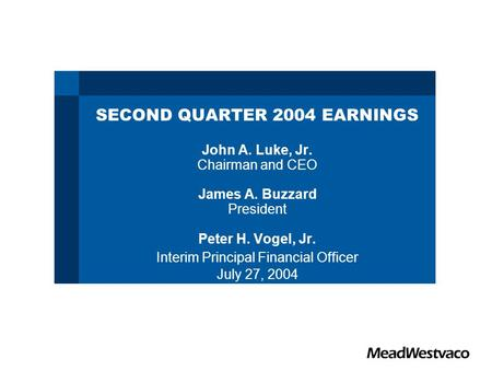 SECOND QUARTER 2004 EARNINGS John A. Luke, Jr. Chairman and CEO James A. Buzzard President Peter H. Vogel, Jr. Interim Principal Financial Officer July.