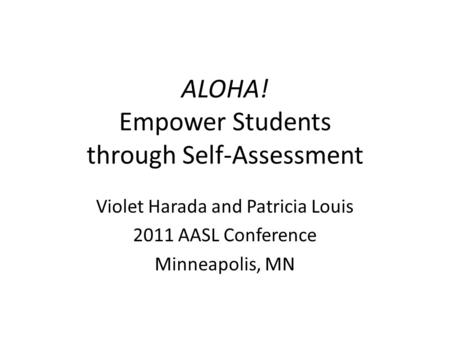 ALOHA! Empower Students through Self-Assessment Violet Harada and Patricia Louis 2011 AASL Conference Minneapolis, MN.