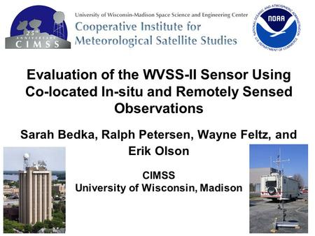 Evaluation of the WVSS-II Sensor Using Co-located In-situ and Remotely Sensed Observations Sarah Bedka, Ralph Petersen, Wayne Feltz, and Erik Olson CIMSS.